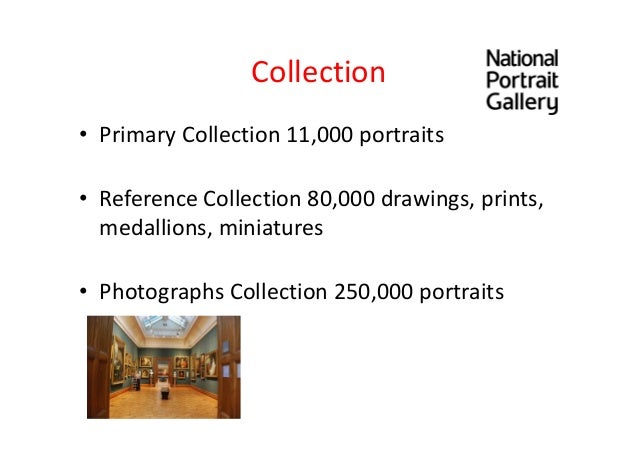 Collection • Primary Collection 11,000 portraits • Reference Collection 80,000 drawings, prints, medallions, miniatures • ...