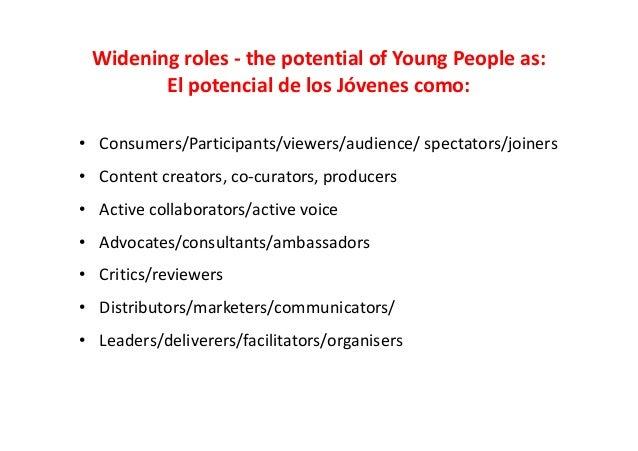 Widening roles - the potential of Young People as: El potencial de los Jóvenes como: • Consumers/Participants/viewers/audi...