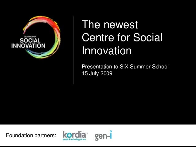 Foundation partners: The newest Centre for Social Innovation Presentation to SIX Summer School 15 July 2009