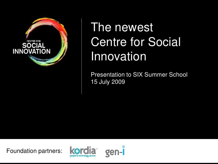 The newest<br />Centre for Social<br />Innovation<br />Presentation to SIX Summer School<br />15 July 2009<br />Foundation...