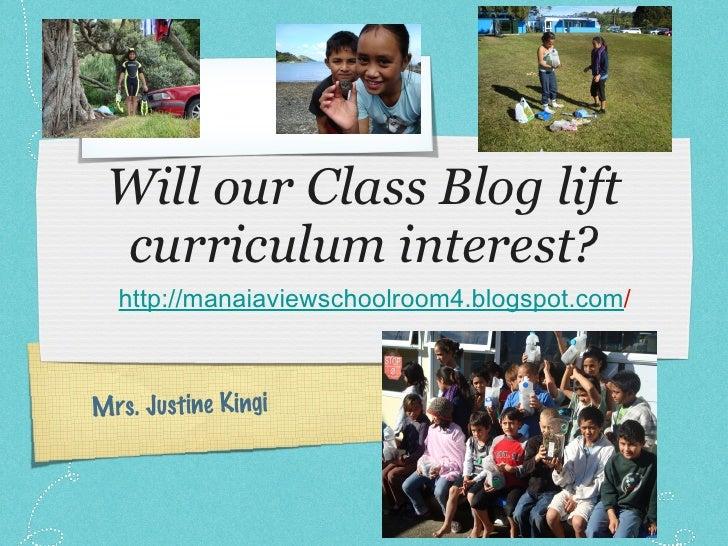Will our Class Blog lift curriculum interest? <ul><li>http://manaiaviewschoolroom4.blogspot.com / </li></ul>Mrs. Justine K...