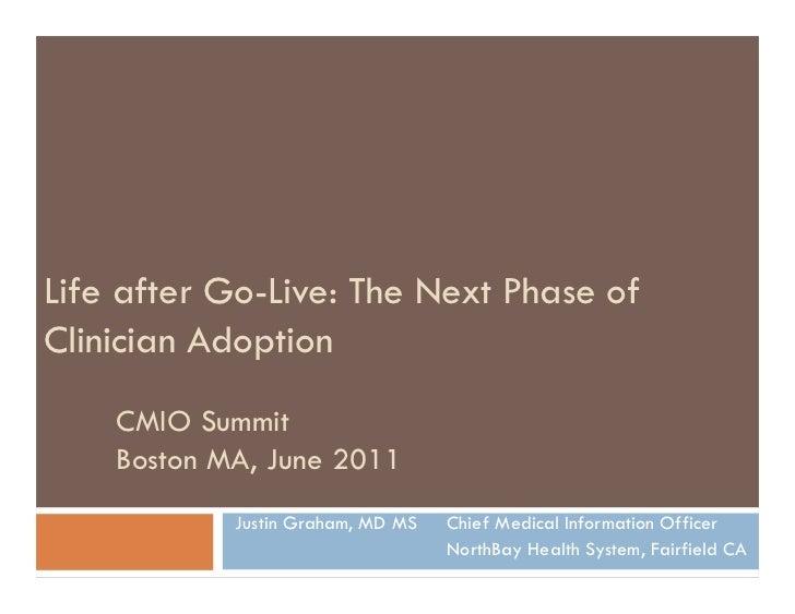 Life after Go-Live: The Next Phase ofClinician Adoption    CMIO Summit    Boston MA, June 2011            Justin Graham, M...