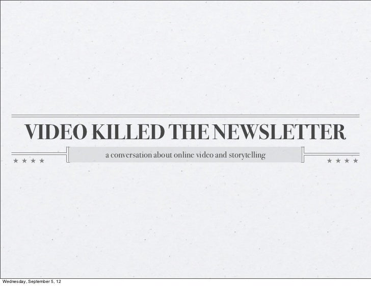 VIDEO KILLED THE NEWSLETTER                             a conversation about online video and storytellingWednesday, Septe...