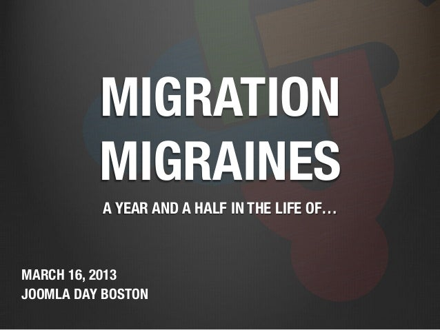 MIGRATION          MIGRAINES           A YEAR AND A HALF IN THE LIFE OF…MARCH 16, 2013JOOMLA DAY BOSTON