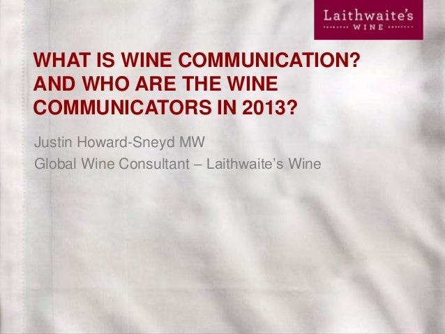 WHAT IS WINE COMMUNICATION? AND WHO ARE THE WINE COMMUNICATORS IN 2013? Justin Howard-Sneyd MW Global Wine Consultant – La...