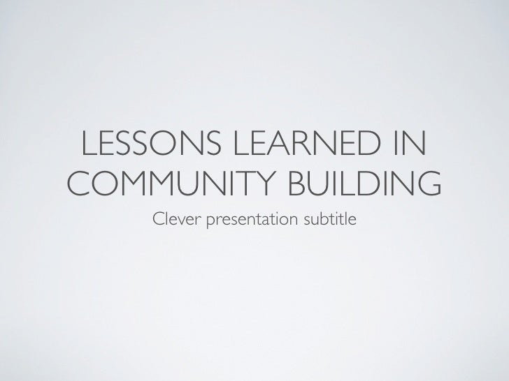 LESSONS LEARNED IN COMMUNITY BUILDING     Clever presentation subtitle
