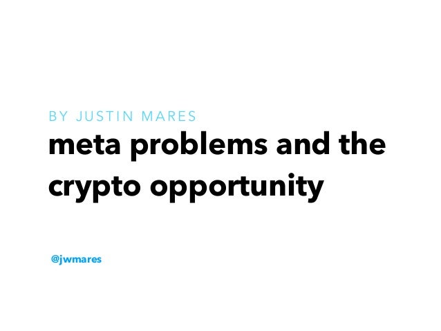 meta problems and the crypto opportunity @jwmares B Y J U S T I N M A R E S