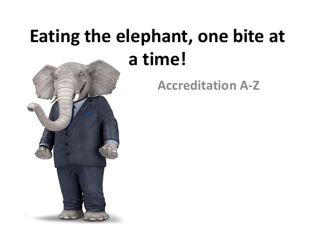 Eating the elephant, one bite at a time! Accreditation A-Z