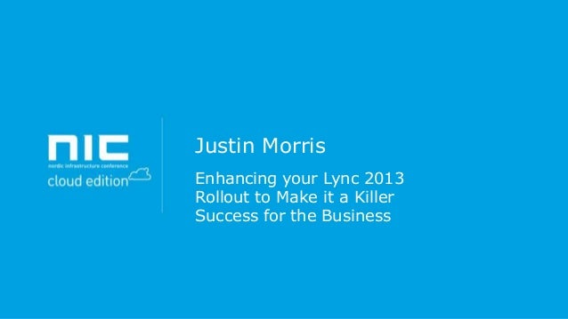 Justin Morris Enhancing your Lync 2013 Rollout to Make it a Killer Success for the Business