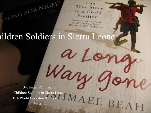 hildren Soldiers in Sierra Leone By: Justin Palmisiano Children Soldiers in Sierra Leone 10A World Literature/Composition ...
