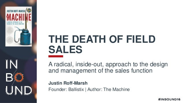 THE DEATH OF FIELD SALES A radical, inside-out, approach to the design and management of the sales function Justin Roff-Ma...