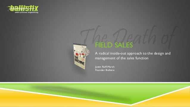 FIELD SALES A radical inside-out approach to the design and management of the sales function Justin Roff-Marsh Founder: Ba...