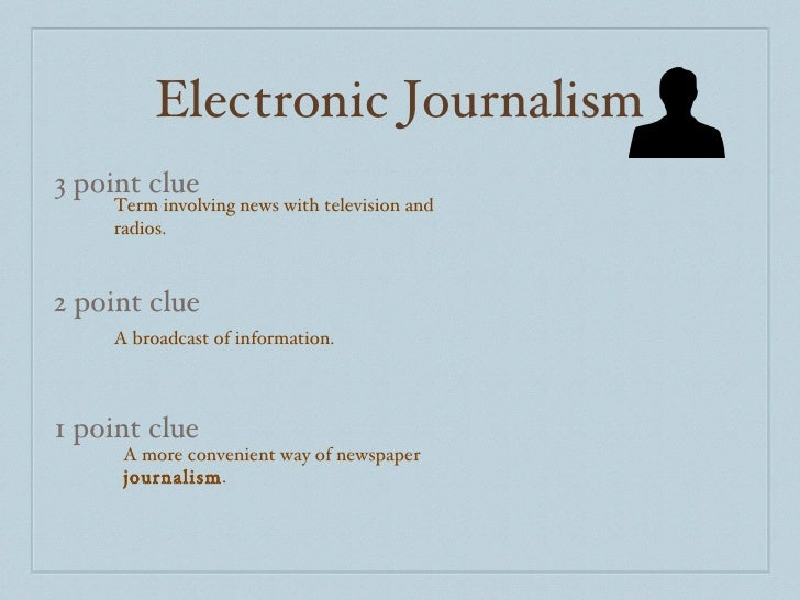 Electronic Journalism 3 point clue 2 point clue 1 point clue Term involving news with television and radios. A broadcast o...