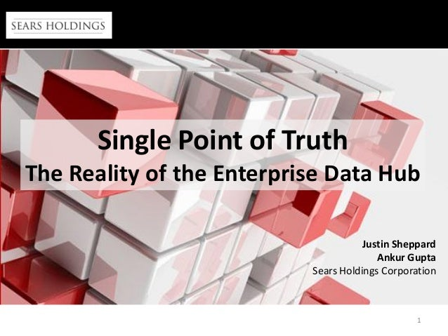 1 Single Point of Truth The Reality of the Enterprise Data Hub Justin Sheppard Ankur Gupta Sears Holdings Corporation