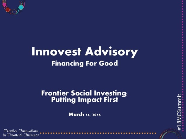 #18MCSummit Innovest Advisory Financing For Good Frontier Social Investing: Putting Impact First March 14, 2016