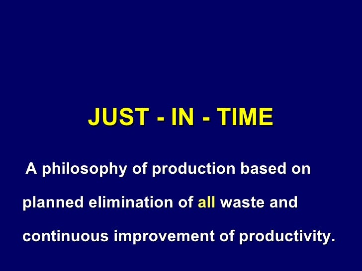 JUST - IN - TIME <ul><li>A philosophy of production based on planned elimination of  all  waste and continuous improvement...