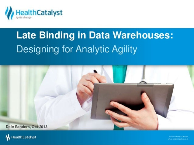 Late Binding in Data Warehouses: Designing for Analytic Agility  Dale Sanders, Oct 2013 © 2013 Health Catalyst www.healthc...