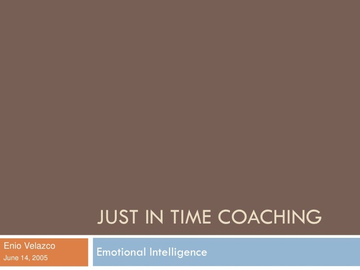 JUST IN TIME COACHING Enio Velazco June 14, 2005                 Emotional Intelligence
