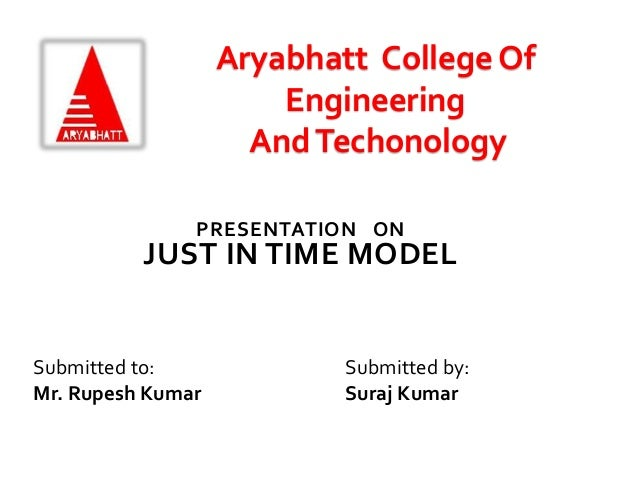 PRESENTATION ON JUST IN TIME MODEL Submitted to: Mr. Rupesh Kumar Submitted by: Suraj Kumar Aryabhatt College Of Engineeri...
