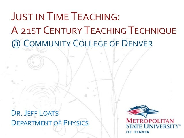 Name School Department JUST IN TIME TEACHING: A 21ST CENTURY TEACHING TECHNIQUE @ COMMUNITY COLLEGE OF DENVER DR. JEFF LOA...