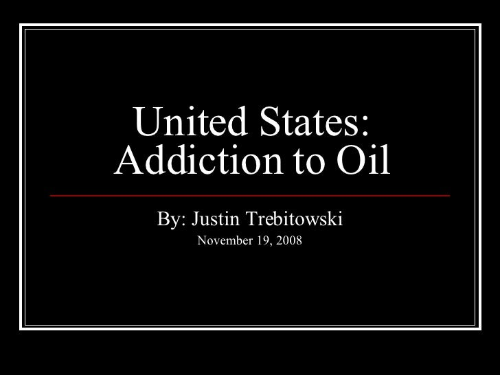 United States: Addiction to Oil By: Justin Trebitowski November 19, 2008
