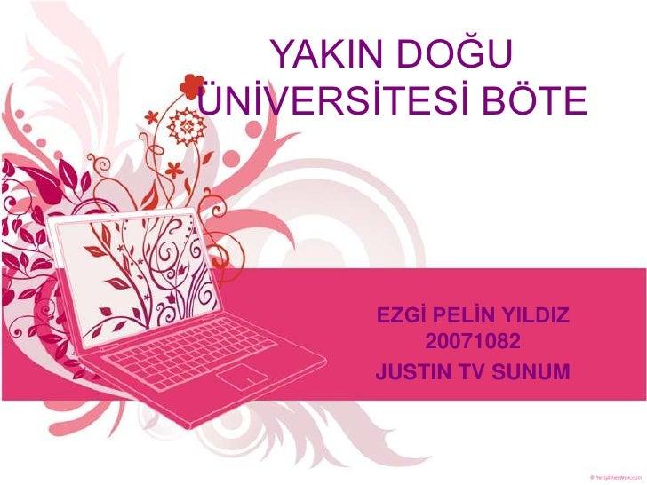 YAKIN DOĞU ÜNİVERSİTESİ BÖTE            EZGİ PELİN YILDIZ            20071082        JUSTIN TV SUNUM