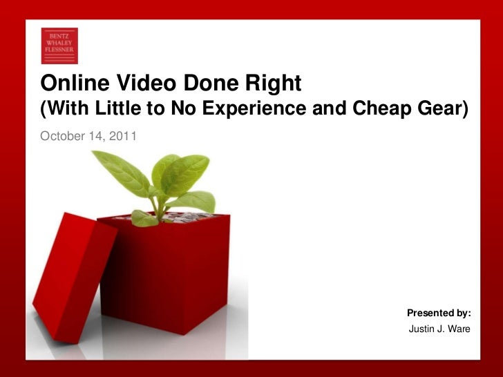 Online Video Done Right (With Little to No Experience and Cheap Gear)<br />October 14, 2011<br />Presented by: <br />Justi...