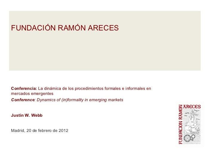 FUNDACIÓN RAMÓN ARECESConferencia: La dinámica de los procedimientos formales e informales enmercados emergentesConference...