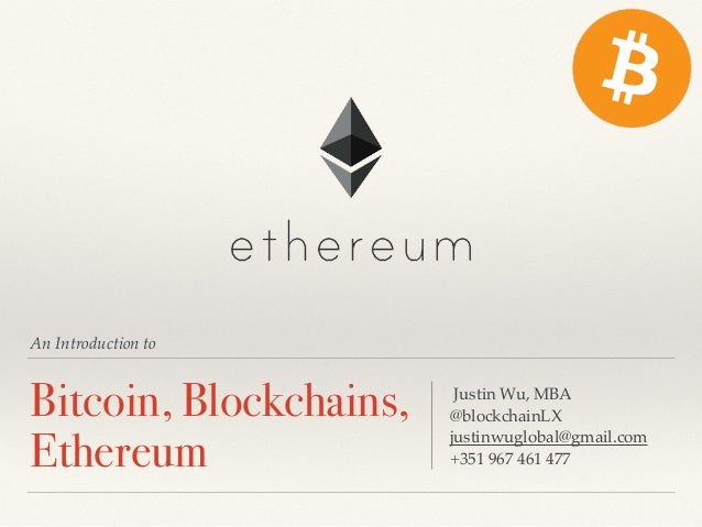 An Introduction to Bitcoin, Blockchains, Ethereum Justin Wu, MBA @blockchainLX justinwuglobal@gmail.com +351 967 461 477