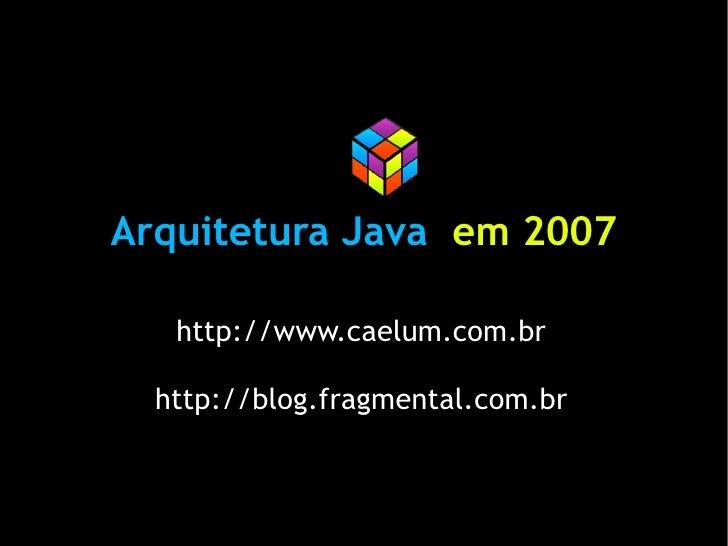 Arquitetura Java em 2007     http://www.caelum.com.br    http://blog.fragmental.com.br