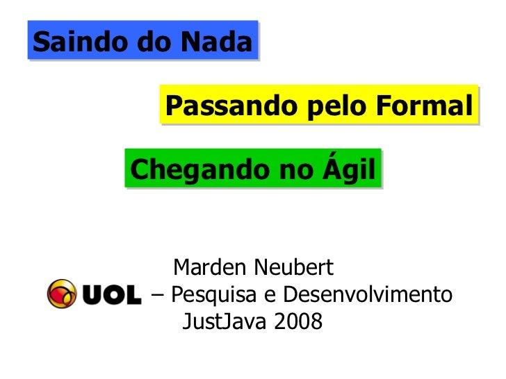 Saindo do Nada Passando pelo Formal Chegando no Ágil Marden Neubert –  Pesquisa e Desenvolvimento JustJava 2008