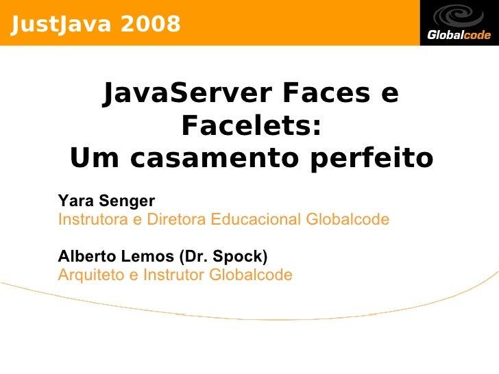 JustJava 2008        JavaServer Faces e           Facelets:     Um casamento perfeito    Yara Senger    Instrutora e Diret...