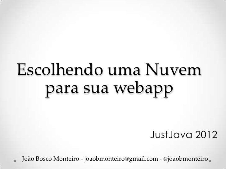 Escolhendo uma Nuvem   para sua webapp                                          JustJava 2012João Bosco Monteiro - joaobmo...