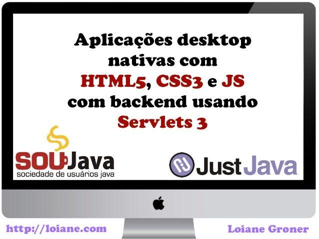 Aplicações desktopnativas comHTML5, CSS3 e JScom backend usandoServlets 3Loiane Gronerhttp://loiane.com