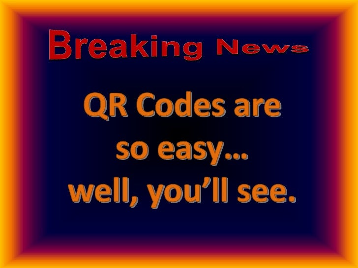 BreakingNews<br />QR Codes are <br />so easy…<br />well, you'll see.<br />