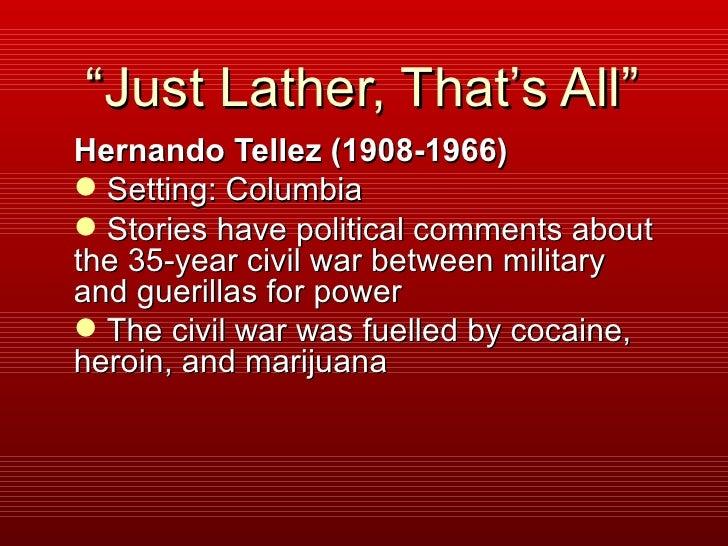 """"""" Just Lather, That's All""""  <ul><li>Hernando Tellez (1908-1966) </li></ul><ul><li>Setting: Columbia </li></ul><ul><li>Stor..."""