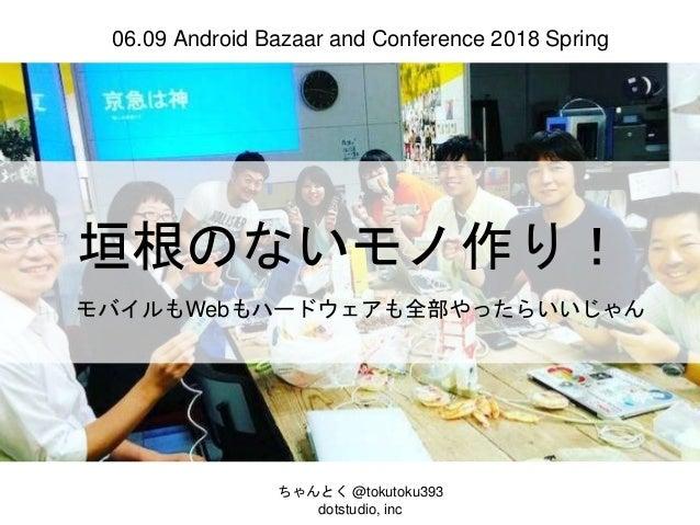 垣根のないモノ作り! モバイルもWebもハードウェアも全部やったらいいじゃん ちゃんとく @tokutoku393 dotstudio, inc 06.09 Android Bazaar and Conference 2018 Spring