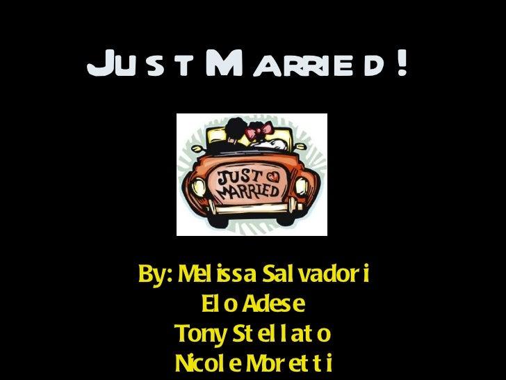 Just Married! By: Melissa Salvadori Elo Adese Tony Stellato Nicole Moretti