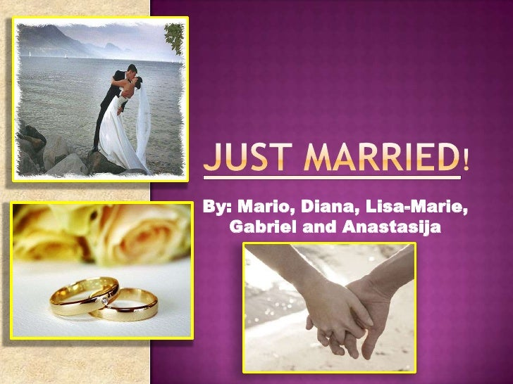 JUST MARRIED!<br />By: Mario, Diana, Lisa-Marie, Gabriel and Anastasija<br />