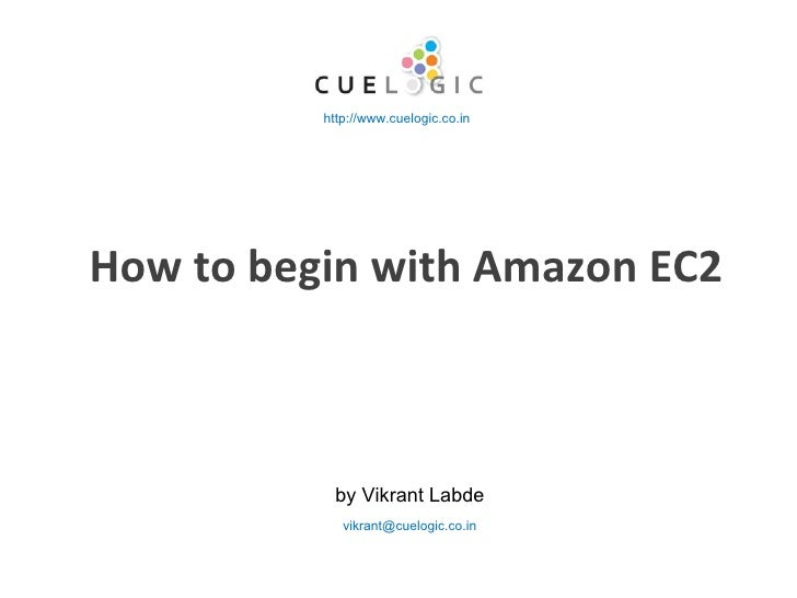 How to begin with Amazon EC2 by Vikrant Labde http://www.cuelogic.co.in [email_address]