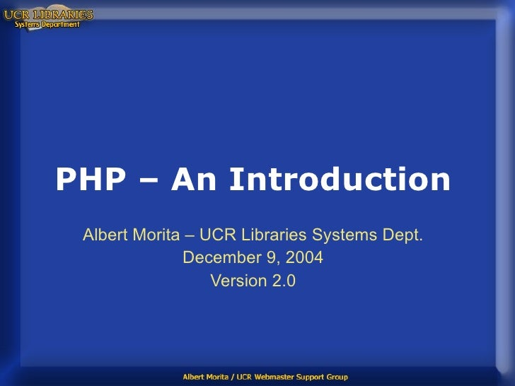 PHP – An Introduction Albert Morita – UCR Libraries Systems Dept. December 9, 2004 Version 2.0