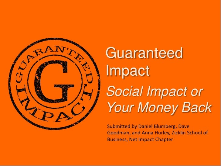 Guaranteed Impact<br />Social Impact or Your Money Back<br />Submitted by Daniel Blumberg, Dave Goodman, and Anna Hurley, ...