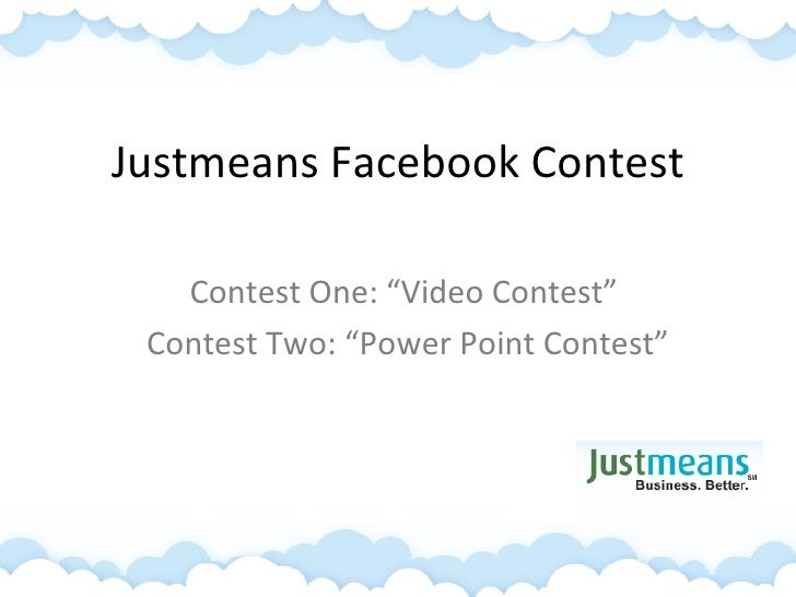 """Justmeans Facebook Contest Contest One: """"Video Contest""""  Contest Two: """"Power Point Contest"""""""