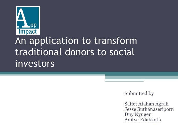 An application to transform traditional donors to social investors  Submitted by Saffet Atahan Agrali Jesse Suthanaseripor...