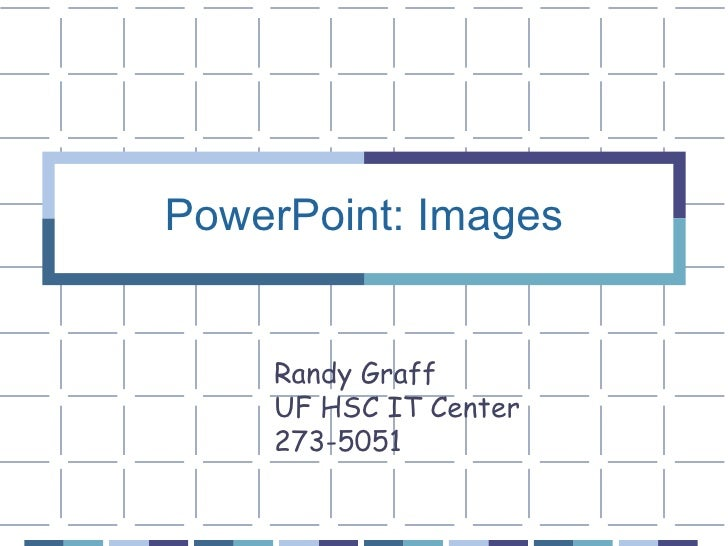 PowerPoint: Images Randy Graff UF HSC IT Center 273-5051