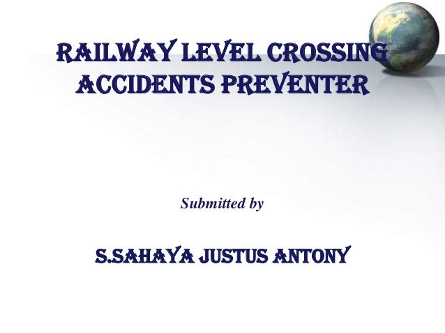 RAILWAY LEVEL CROSSING ACCIDENTS PREVENTER  Submitted by  S.SAHAYA JUSTUS ANTONY
