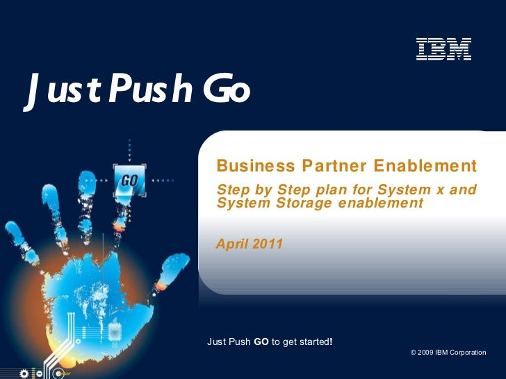 Just Push Go Business Partner Enablement Step by Step plan for System x and System Storage enablement April 2011 Just Push...