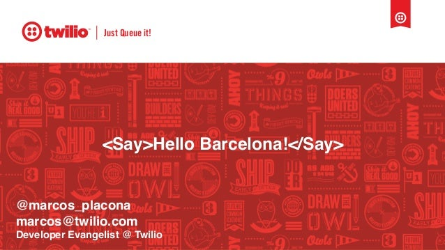 Just Queue it! <Say>Hello Barcelona!</Say> @marcos_placona marcos@twilio.com Developer Evangelist @ Twilio