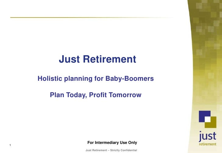 Just Retirement<br />Holistic planning for Baby-Boomers<br />Plan Today, Profit Tomorrow<br />For Intermediary Use Only<br...