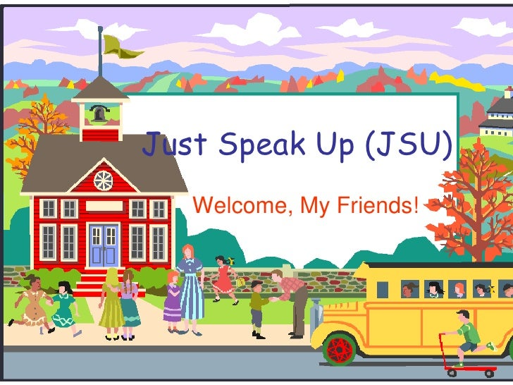 Just Speak Up (JSU)<br />Welcome, My Friends!<br />